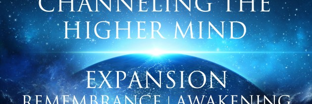Channeling The Higher Mind ➤ Expansion   Remembrance   Awakening Your True Self